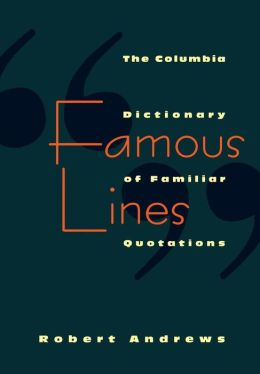 Famous Lines: A Columbia Dictionary of Familiar Quotations