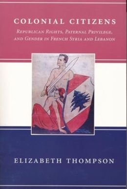Colonial Citizens: Republican Rights, Paternal Privilege, and Gender in French Syria and Lebanon