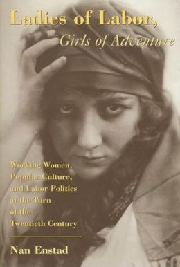 Ladies of Labor, Girls of Adventure: Working Women, Popular Culture, and Labor Politics at the Turn of the Twentieth Century Labor Politics at the Turn of the Twentieth Century