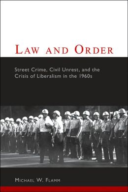 Law and Order: Street Crime, Civil Unrest, and the Crisis of Liberalism in the 1960s