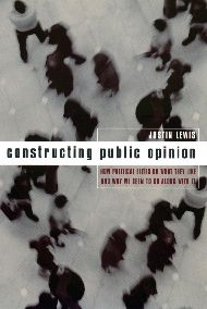 Constructing Public Opinion: How Political Elites Do What They Like and Why We Seem to Go Along with It
