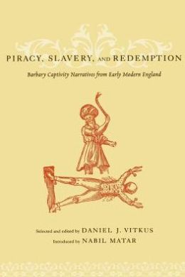 Piracy, Slavery, and Redemption: Barbary Captivity Narratives from Early Modern England
