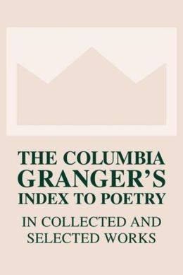 The Columbia Granger's Index to Poetry in Collected and Selected Works