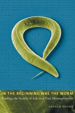 In the Beginning Was the Worm: Finding the Secrets of Life in a Tiny Hermaphrodite
