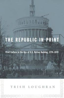 The Republic in Print: Print Culture in the Age of U.S. Nation Building, 1770-1870