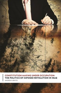 Constitution Making Under Occupation: The Politics of Imposed Revolution in Iraq