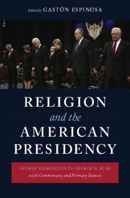 Religion and the American Presidency: George Washington to George W. Bush with Commentary and Primary Sources