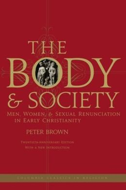 The Body and Society: Men, Women, and Sexual Renunciation in Early Christianity; Twentieth Anniversary Edition with a New Introduction