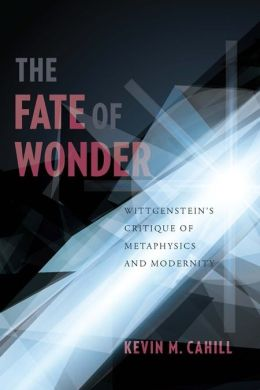 The Fate of Wonder: Wittgenstein's Critique of Metaphysics and Modernity