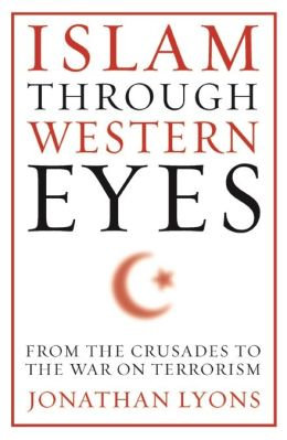 Islam Through Western Eyes: From the Crusades to the War on Terrorism