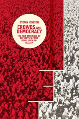 Crowds and Democracy: The Idea and Image of the Masses from Revolution to Fascism