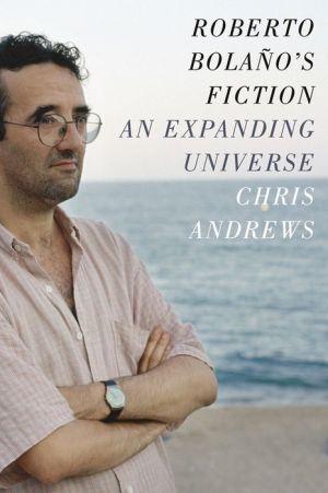 Roberto Bolano's Fiction: An Expanding Universe