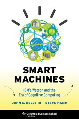 Smart Machines: IBM's Watson and the Era of Cognitive Computing