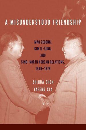 A Misunderstood Friendship: Mao Zedong, Kim Il-sung, and Sino-North Korean Relations, 1949-1976