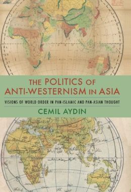 The Politics of Anti-Westernism in Asia: Visions of World Order in Pan-Islamic and Pan-Asian Thought
