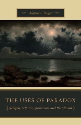 The Uses of Paradox: Religion, Self-Transformation, and the Absurd