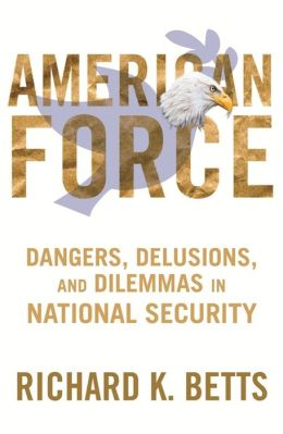 American Force: Dangers, Delusions, and Dilemmas in National Security