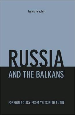 Russia and the Balkans: Foreign Policy from Yeltsin to Putin