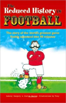 The Reduced History of Football: The Story of the World's Greatest Game Squeezed into 90 Minutes