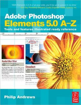 Adobe Photoshop Elements 5.0 A-Z: Tools and features illustrated ready reference