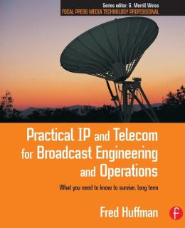 Practical IP and Telecom for Broadcast Engineering and Operations: What you need to know to survive, long term