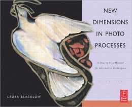 New Dimensions in Photo Processes: A Step by Step Manual for Alternative Techniques