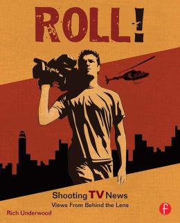 Roll! Shooting TV News: Shooting TV News:Views from Behind the Lens