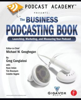 Podcast Academy: The Business Podcasting Book: Launching, Marketing, and Measuring Your Podcast