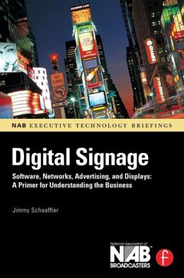 Digital Signage: Software, Networks, Advertising, and Displays: A Primer for Understanding the Business