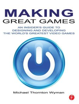 Making Great Games: An Insider's Guide to Designing and Developing the World's Greatest Video Games