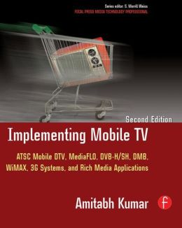 Implementing Mobile TV: ATSC Mobile DTV, MediaFLO, DVB-H/SH, DMB,WiMAX, 3G Systems, and Rich Media Applications