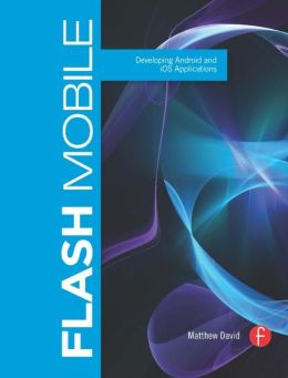 Flash Mobile: Developing Android and iOS Applications