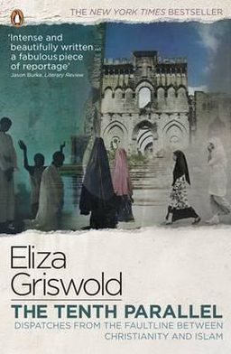 The Tenth Parallel: Dispatches from the Faultline Between Christianity and Islam. Eliza Griswold