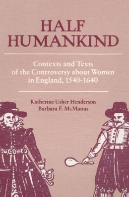 Half Humankind: Contexts and Texts of the Controversy about Women in England, 1540-1640