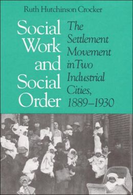 Social Work And Social Order: The Settlement Movement In Two Industrial Cities, 1889-1930
