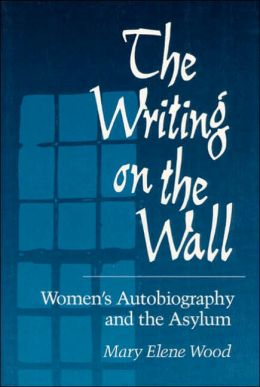The Writing On Wall: Women's Autobiography And The Asylum