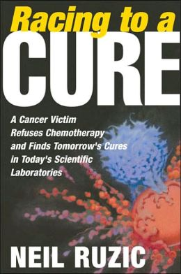 Racing to a Cure: A Cancer Victim Refuses Chemotherapy and Finds Tomorrow's Cures in Today's Scientific Laboratories