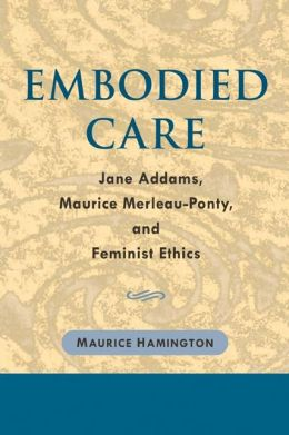 Embodied Care: Jane Addams, Maurice Merleau-Ponty, and Feminist Ethics
