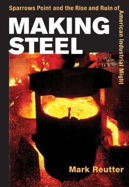Making Steel: Sparrows Point and the Rise and Ruin of American Industrial Might