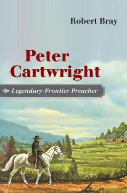 Peter Cartwright, Legendary Frontier Preacher