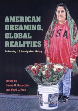 American Dreaming, Global Realities: Rethinking U. S. Immigration History