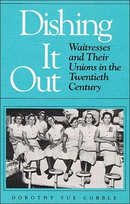 Dishing It Out: Waitresses and Their Unions in the Twentieth Century