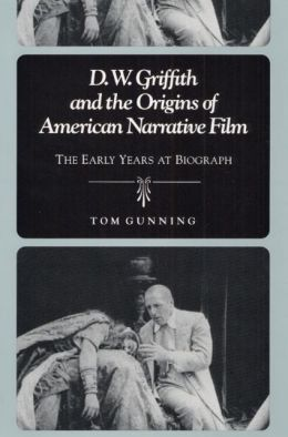 D. W. Griffith and the Origins of American Narrative Film: The Early Years at Biograph
