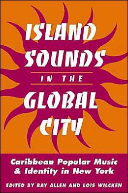 Island Sounds in the Global City: Caribbean Popular Music and Identity in New York