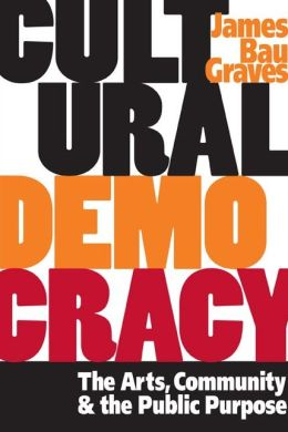 Cultural Democracy: The Arts, Community, and the Public Purpose