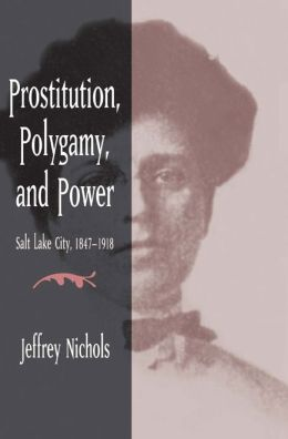 Prostitution, Polygamy, and Power: Salt Lake City, 1847-1918