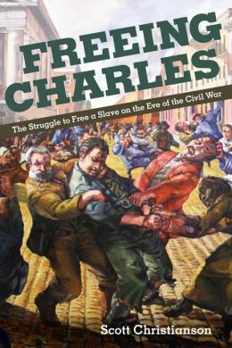 Freeing Charles: The Struggle to Free a Slave on the Eve of the Civil War