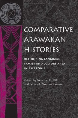 Comparative Arawakan Histories: Rethinking Language Family and Culture Area in Amazonia