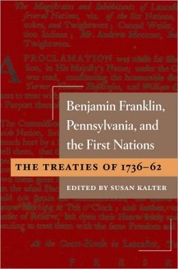 Benjamin Franklin, Pennsylvania, and the First Nations: The Treaties of 1736-62