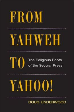 From Yahweh to Yahoo!: The Religious Roots of the Secular Press
